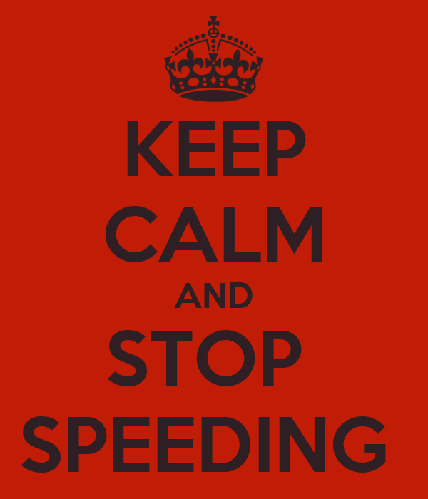 KEEP CALM AND STOP  SPEEDING