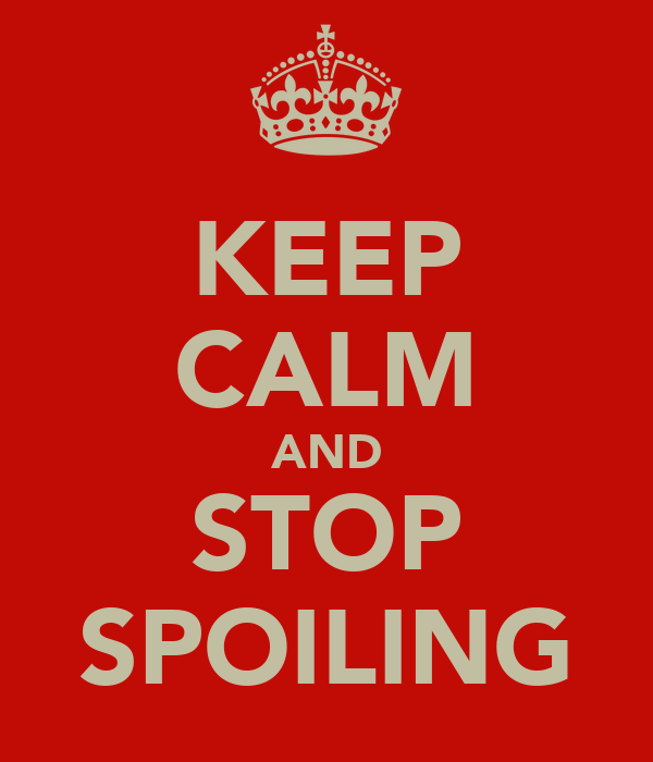 KEEP CALM AND STOP SPOILING