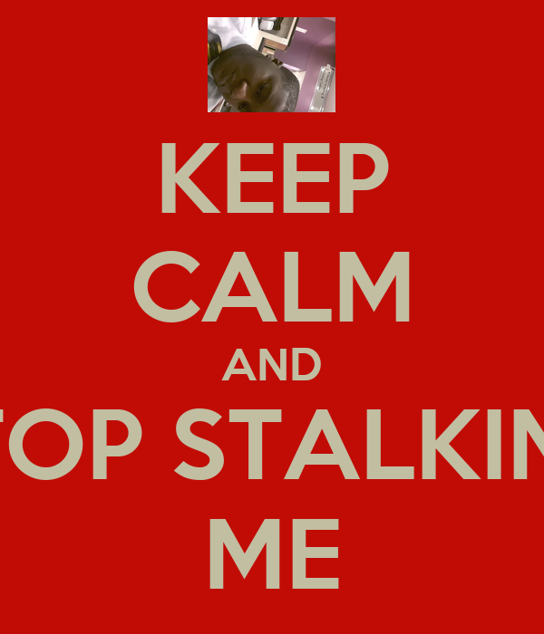 KEEP CALM AND STOP STALKING ME