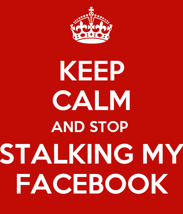 KEEP CALM AND STOP  STALKING MY FACEBOOK