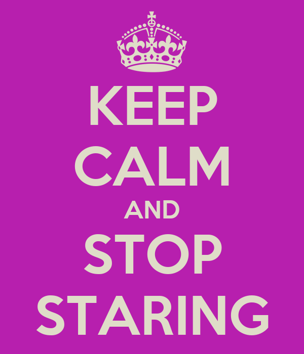 KEEP CALM AND STOP STARING