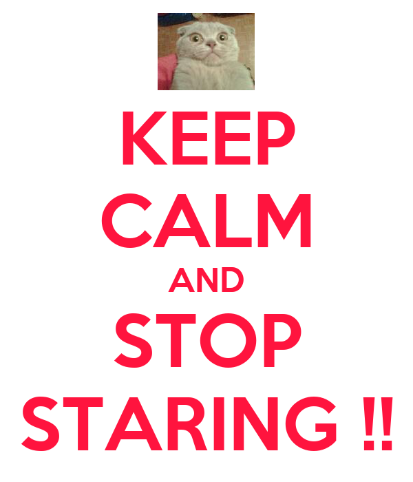 KEEP CALM AND STOP STARING !!
