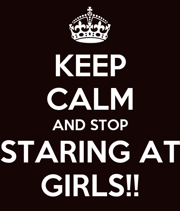 KEEP CALM AND STOP STARING AT GIRLS!!