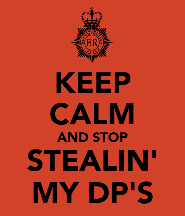 KEEP CALM AND STOP STEALIN' MY DP'S