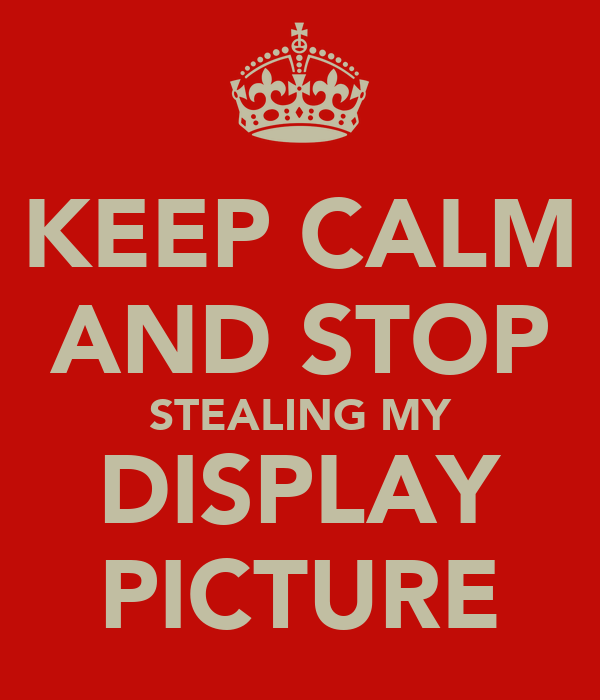 KEEP CALM AND STOP STEALING MY DISPLAY PICTURE