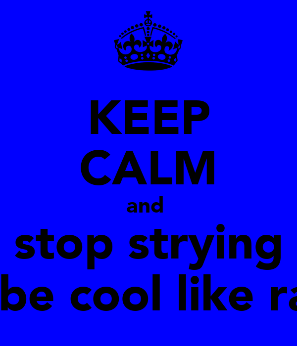 KEEP CALM and  stop strying to be cool like rae!
