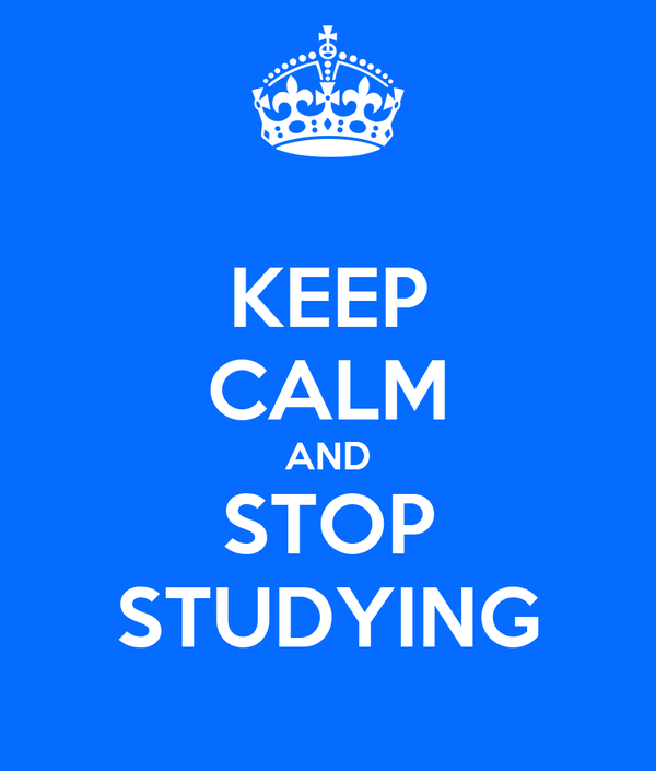 KEEP CALM AND STOP STUDYING