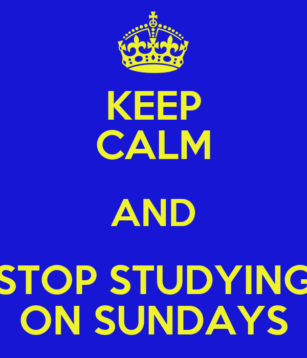 KEEP CALM AND STOP STUDYING ON SUNDAYS