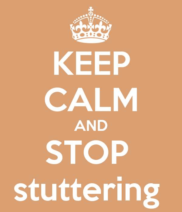 KEEP CALM AND STOP  stuttering