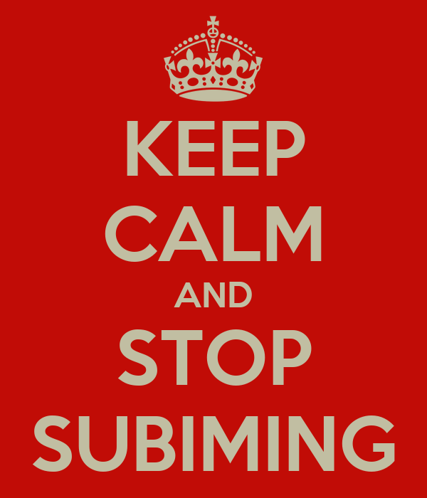 KEEP CALM AND STOP SUBIMING