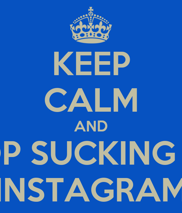 KEEP CALM AND STOP SUCKING MY  INSTAGRAM