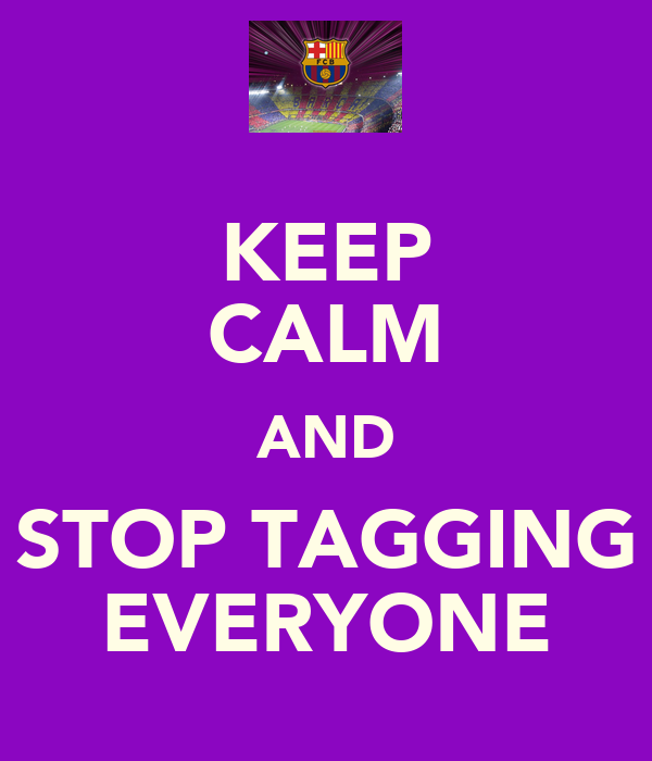 KEEP CALM AND STOP TAGGING EVERYONE