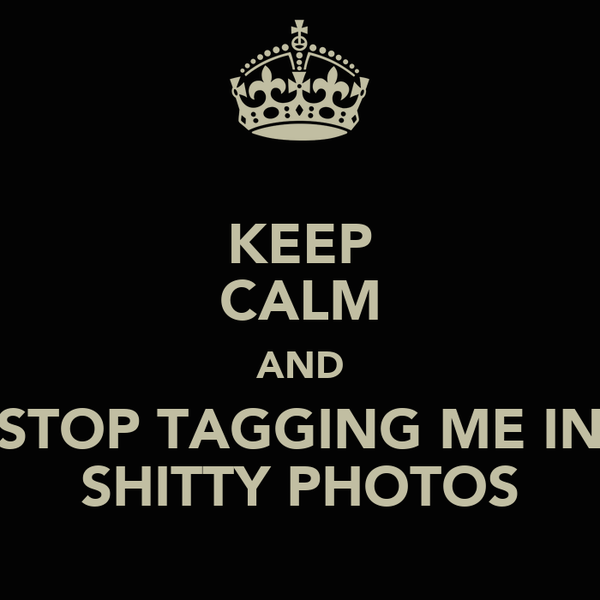 KEEP CALM AND STOP TAGGING ME IN SHITTY PHOTOS