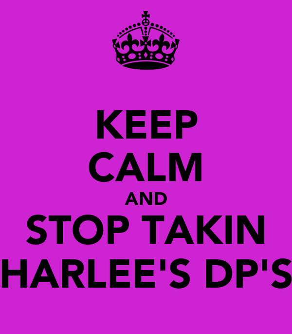 KEEP CALM AND STOP TAKIN HARLEE'S DP'S
