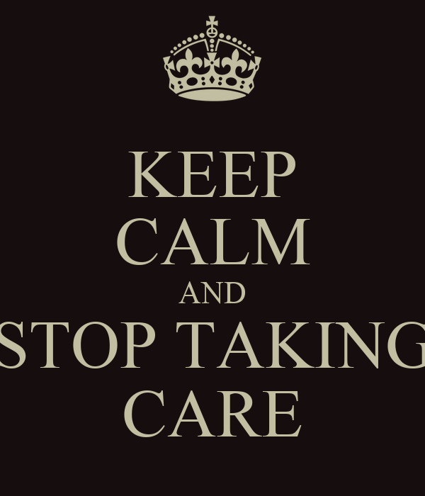 KEEP CALM AND STOP TAKING CARE