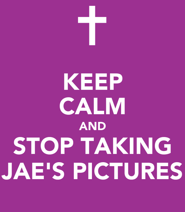 KEEP CALM AND STOP TAKING JAE'S PICTURES