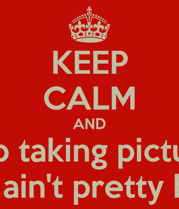 KEEP CALM AND Stop taking pictures You ain't pretty bitch