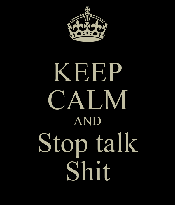 KEEP CALM AND Stop talk Shit
