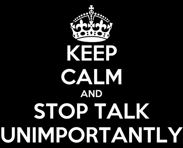 KEEP CALM AND STOP TALK UNIMPORTANTLY