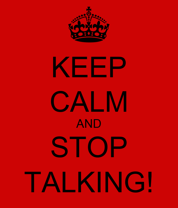 KEEP CALM AND STOP TALKING!