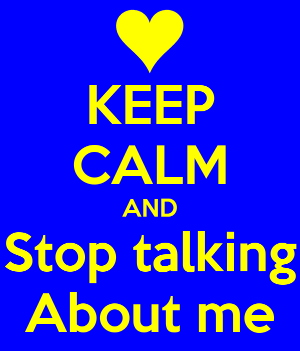 KEEP CALM AND Stop talking About me