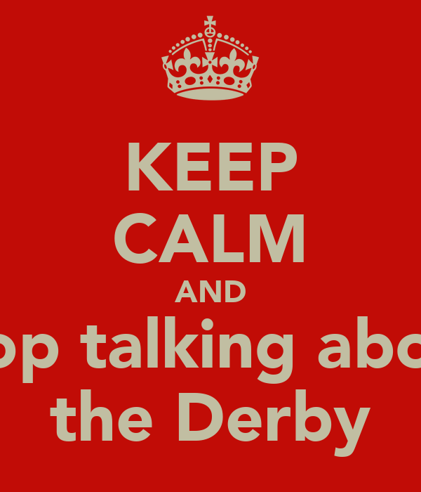 KEEP CALM AND stop talking about the Derby