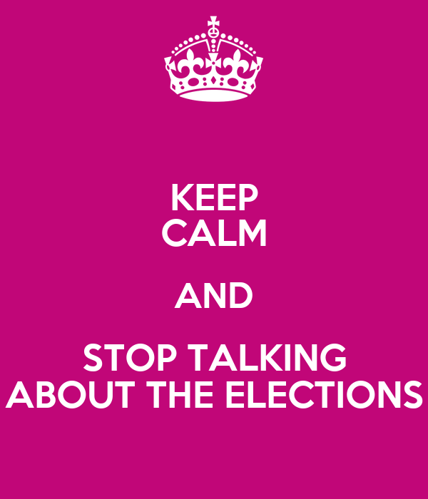 KEEP CALM AND STOP TALKING ABOUT THE ELECTIONS