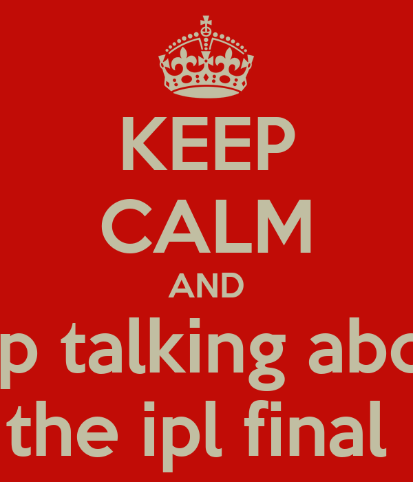 KEEP CALM AND stop talking about  the ipl final