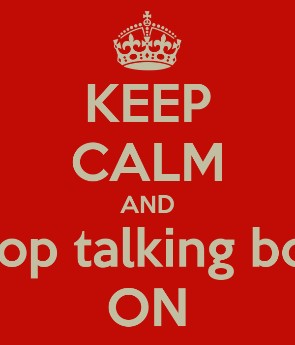 KEEP CALM AND stop talking bou ON