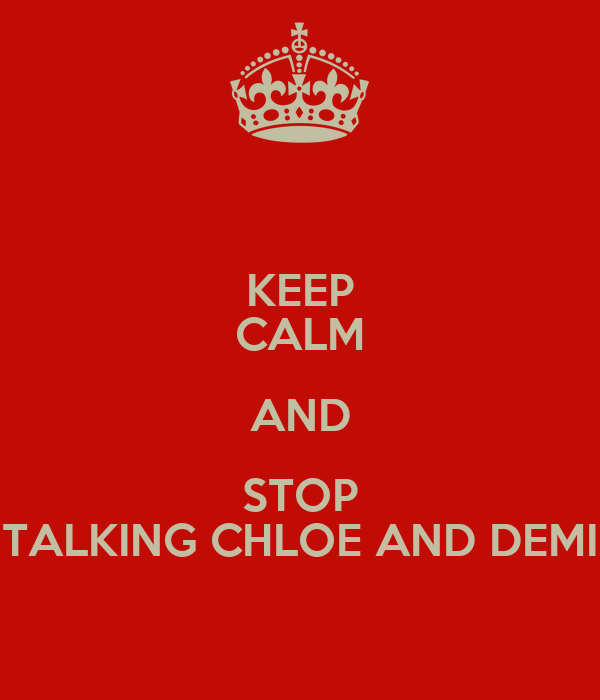 KEEP CALM AND STOP TALKING CHLOE AND DEMI