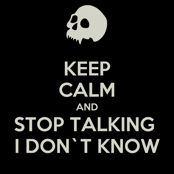 KEEP CALM AND STOP TALKING  I DON`T KNOW