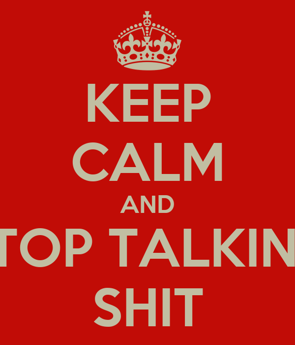 KEEP CALM AND STOP TALKING SHIT