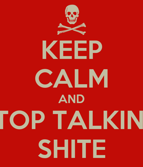 KEEP CALM AND STOP TALKING SHITE