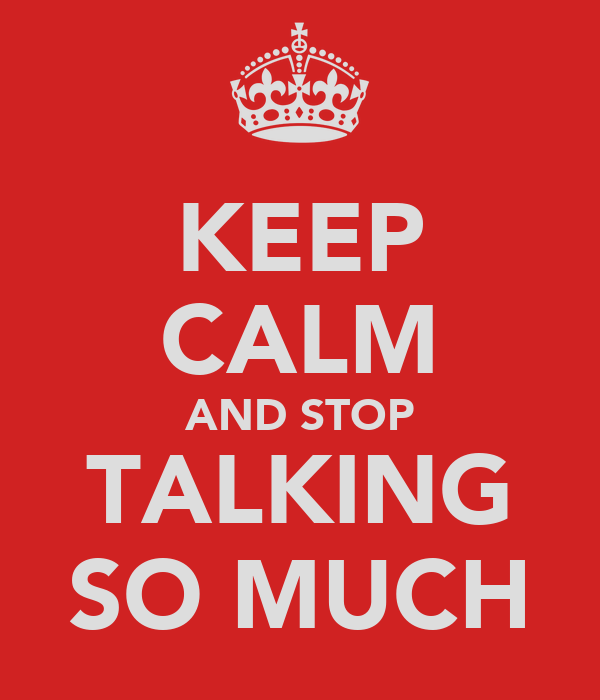 KEEP CALM AND STOP TALKING SO MUCH