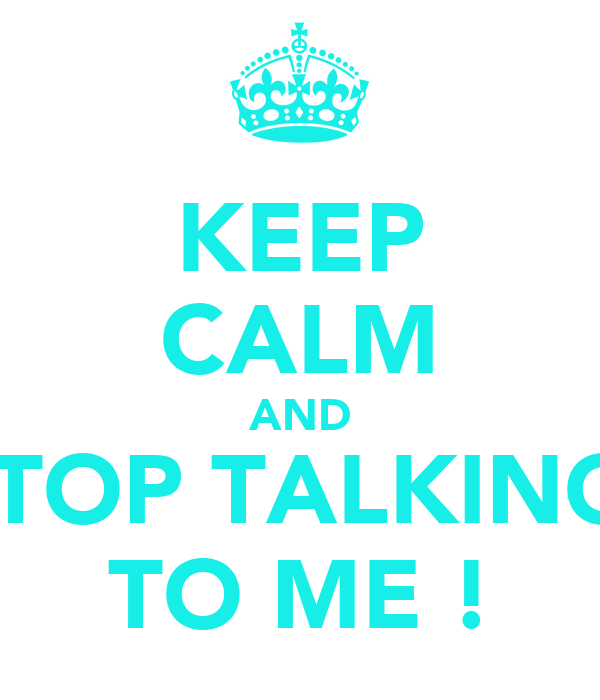 KEEP CALM AND STOP TALKING  TO ME !
