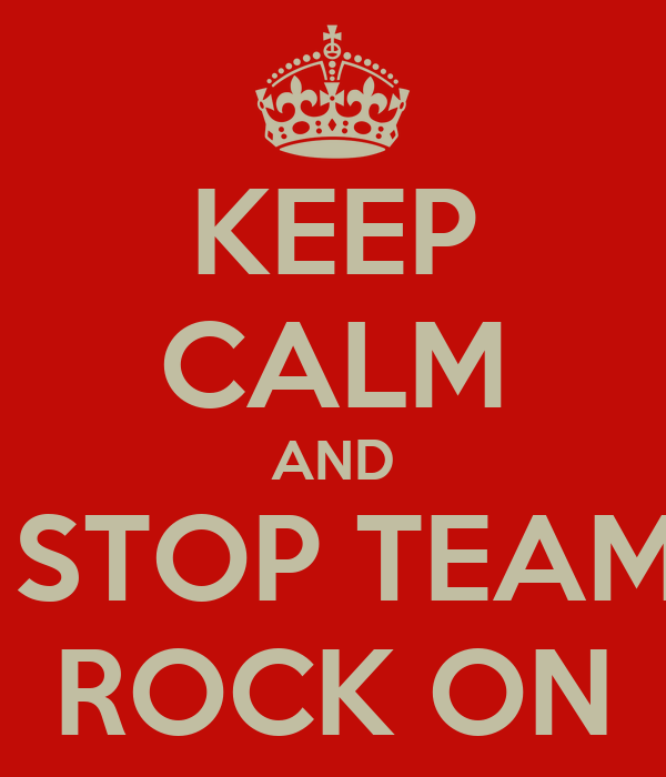 KEEP CALM AND  STOP TEAM ROCK ON