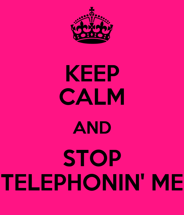 KEEP CALM AND STOP TELEPHONIN' ME