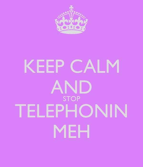 KEEP CALM AND STOP TELEPHONIN MEH