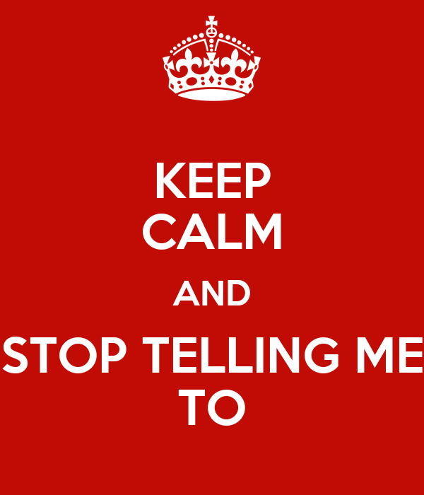 KEEP CALM AND STOP TELLING ME TO