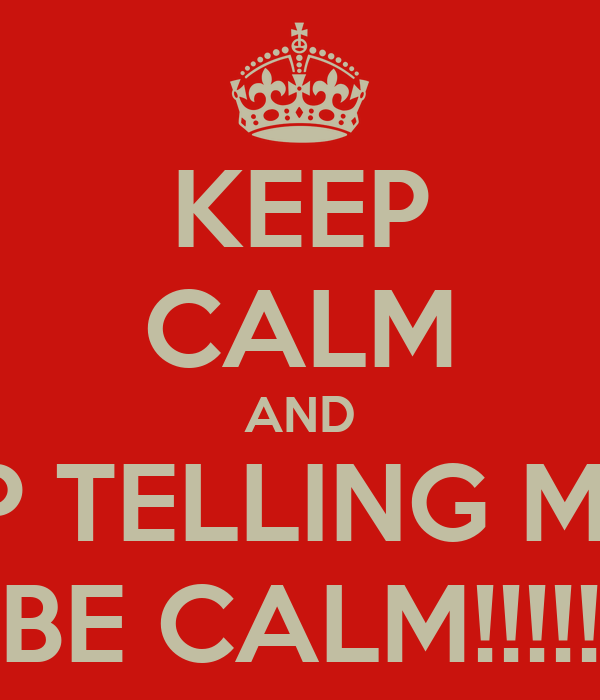 KEEP CALM AND STOP TELLING ME TO BE CALM!!!!!