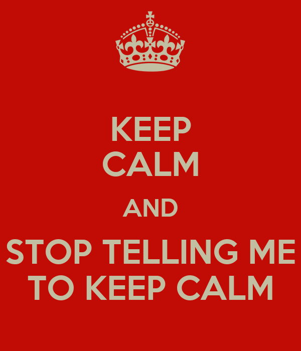 KEEP CALM AND STOP TELLING ME TO KEEP CALM