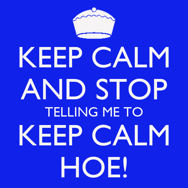 KEEP CALM AND STOP TELLING ME TO KEEP CALM HOE!