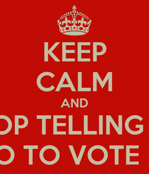 KEEP CALM AND STOP TELLING ME WHO TO VOTE FOR