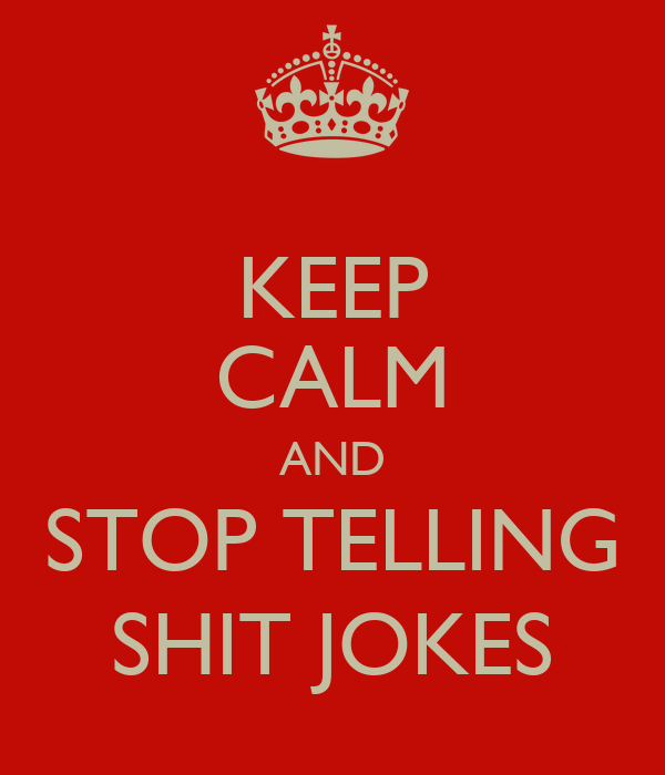 KEEP CALM AND STOP TELLING SHIT JOKES