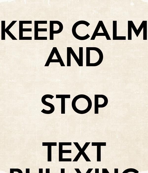 KEEP CALM AND STOP TEXT BULLYING Poster | 13milburnd | Keep Calm-o ...