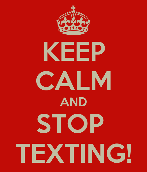 KEEP CALM AND STOP  TEXTING!