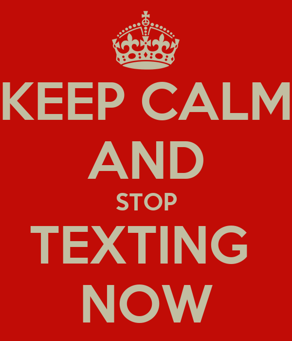KEEP CALM AND STOP TEXTING  NOW