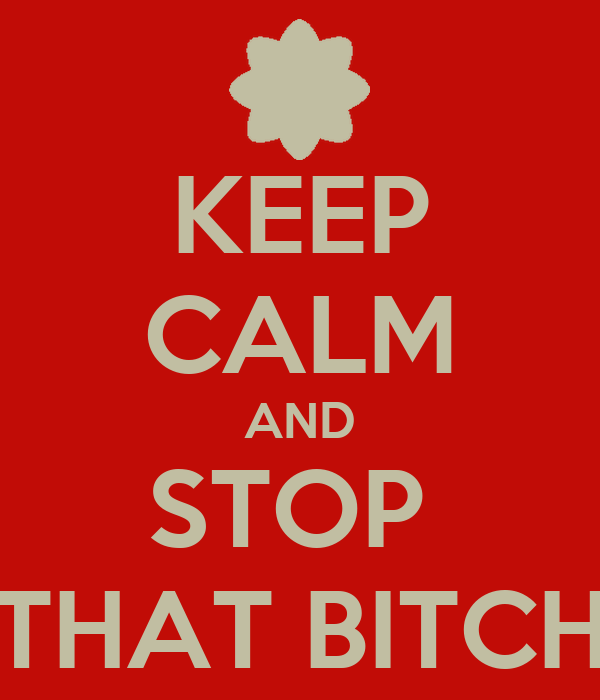 KEEP CALM AND STOP  THAT BITCH