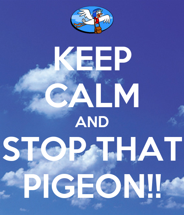 KEEP CALM AND STOP THAT PIGEON!!