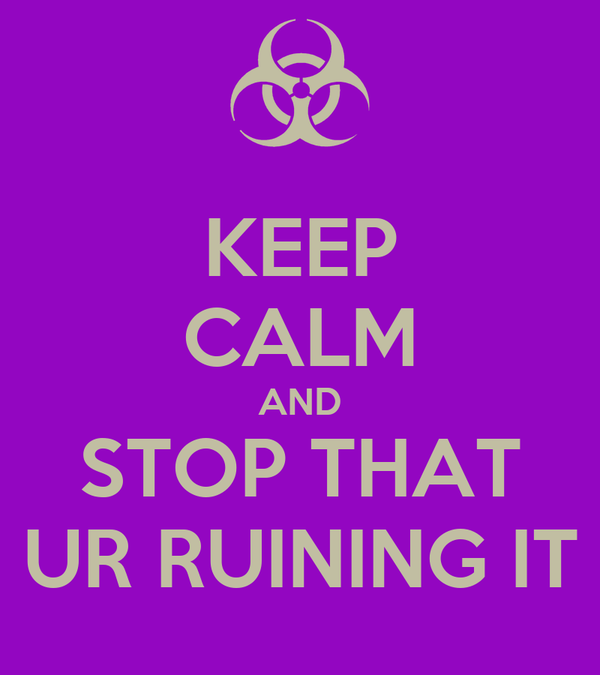 KEEP CALM AND STOP THAT UR RUINING IT